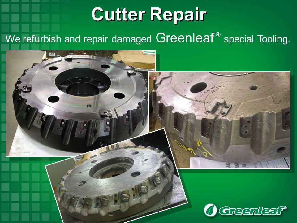 Cutter Repair We refurbish and repair damaged Greenleaf ® special Tooling.