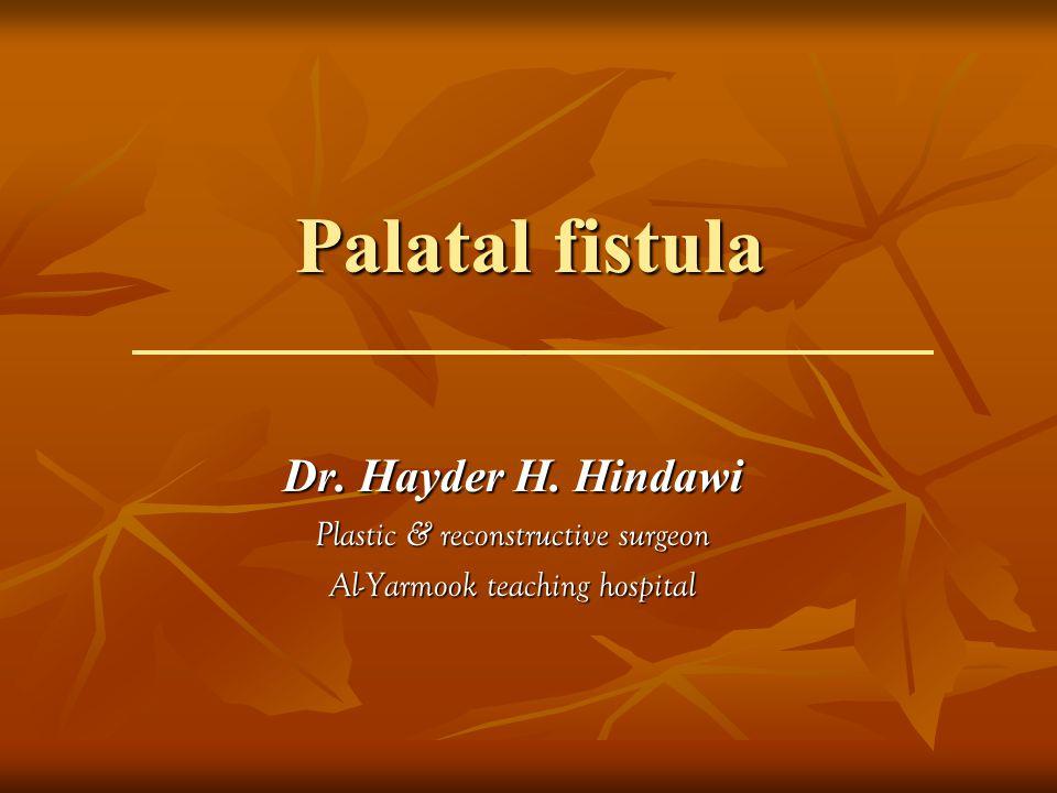 Palatal fistula Dr. Hayder H. Hindawi Plastic & reconstructive surgeon