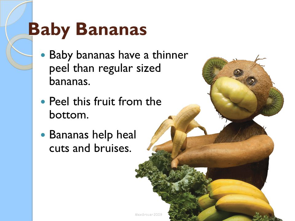 Baby Bananas Baby bananas have a thinner peel than regular sized bananas. Peel this fruit from the bottom.
