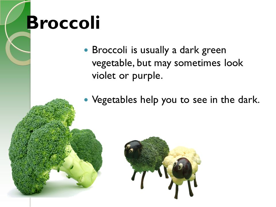 Broccoli Broccoli is usually a dark green vegetable, but may sometimes look violet or purple.
