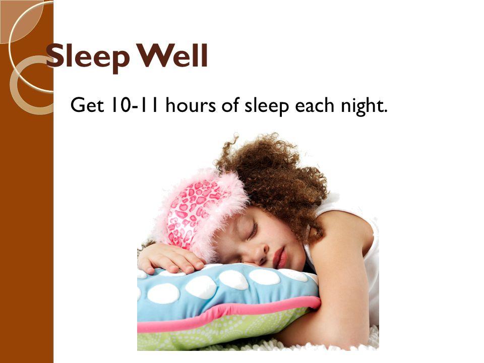Sleep Well Get 10-11 hours of sleep each night.