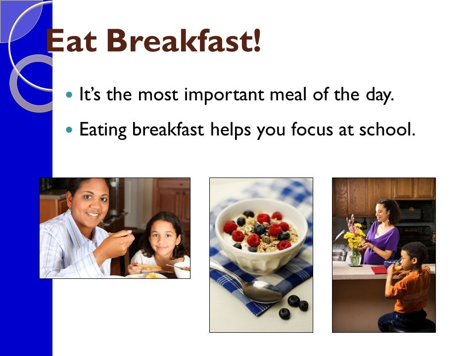 Eat Breakfast! It's the most important meal of the day.