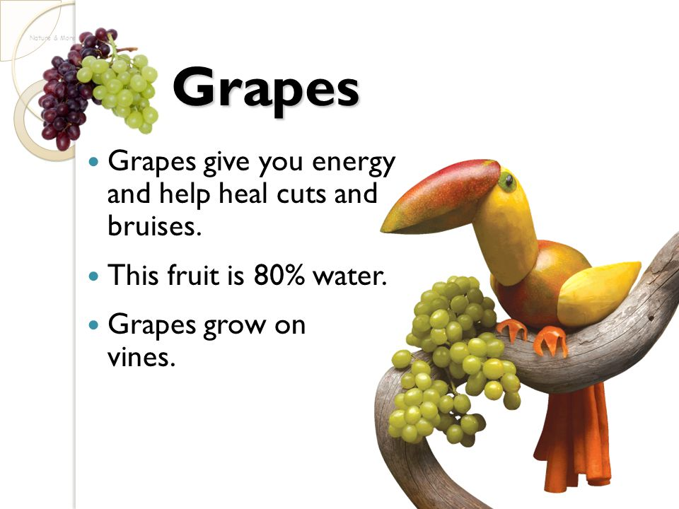Grapes Grapes give you energy and help heal cuts and bruises.