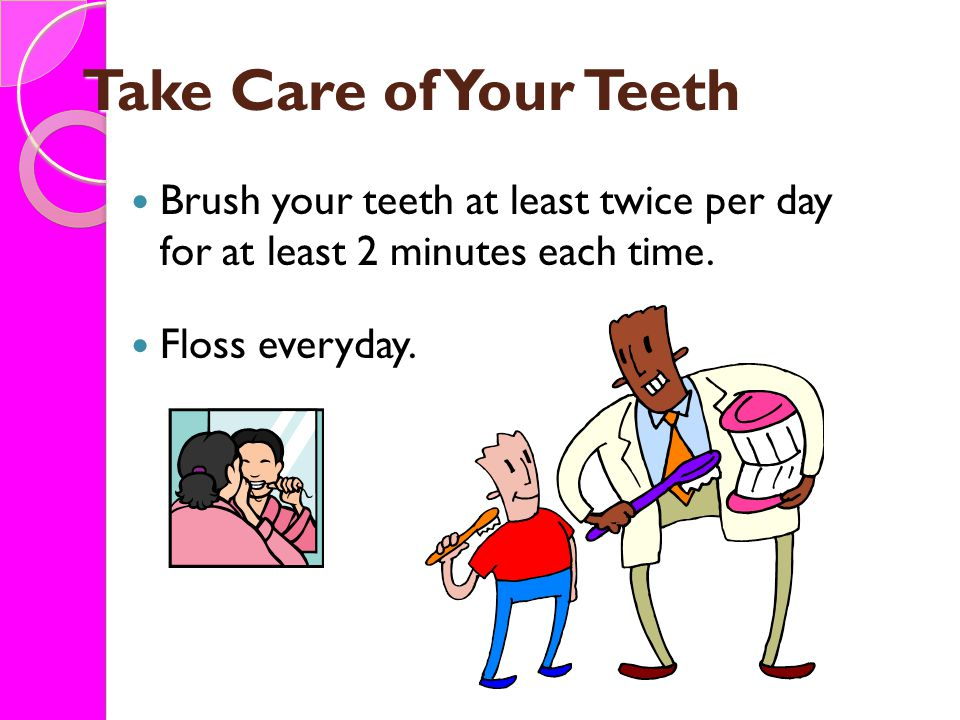 Take Care of Your Teeth Brush your teeth at least twice per day for at least 2 minutes each time.