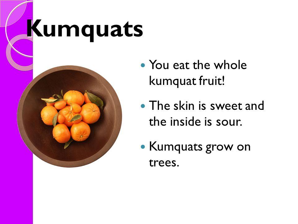 Kumquats You eat the whole kumquat fruit!