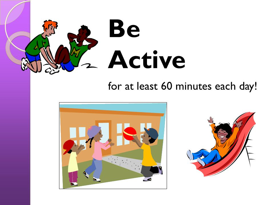 Be Active for at least 60 minutes each day!