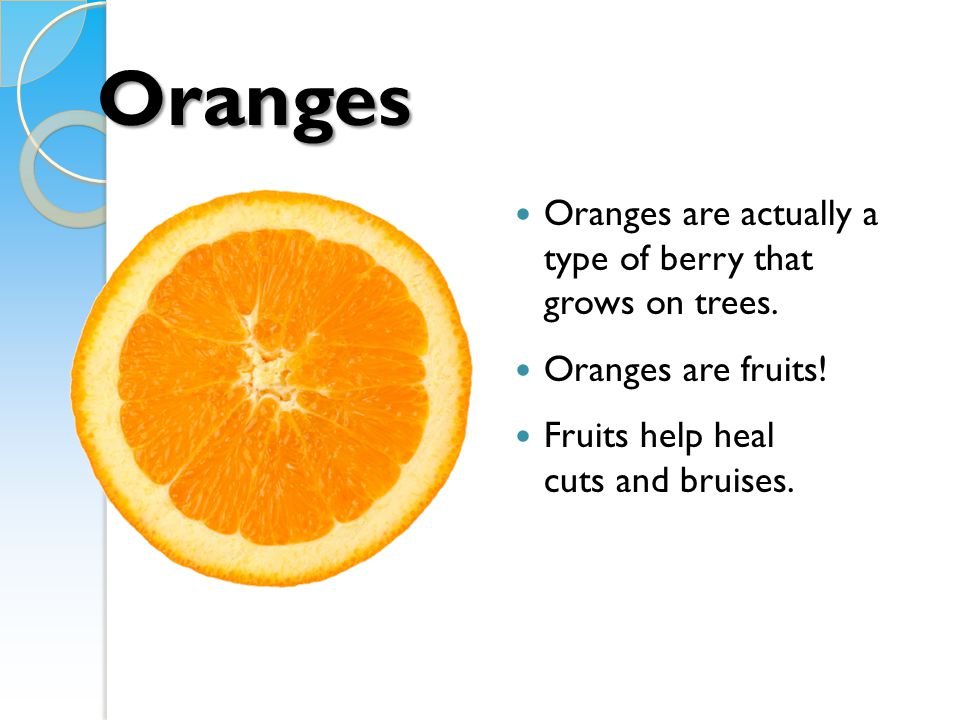 Oranges Oranges are actually a type of berry that grows on trees.