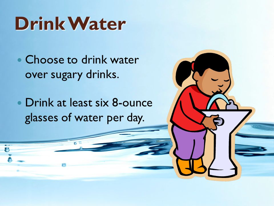 Drink Water Choose to drink water over sugary drinks.