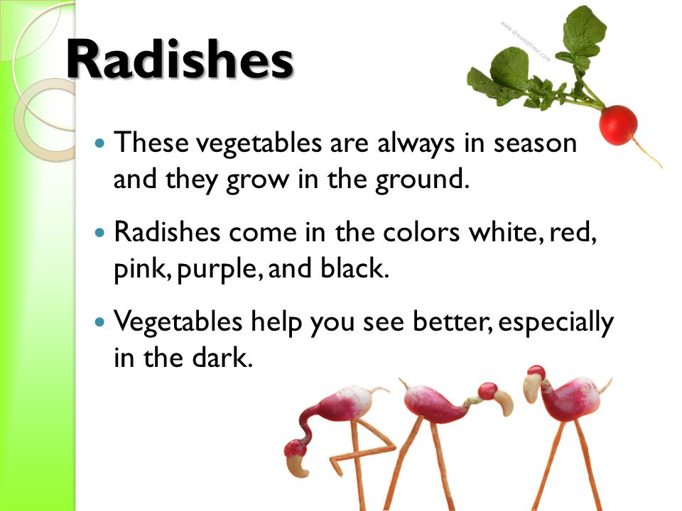 Radishes   These vegetables are always in season and they grow in the ground.