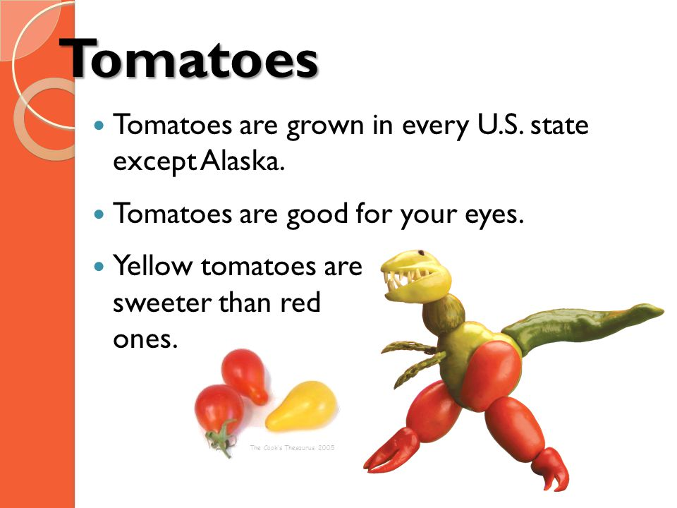 Tomatoes Tomatoes are grown in every U.S. state except Alaska.