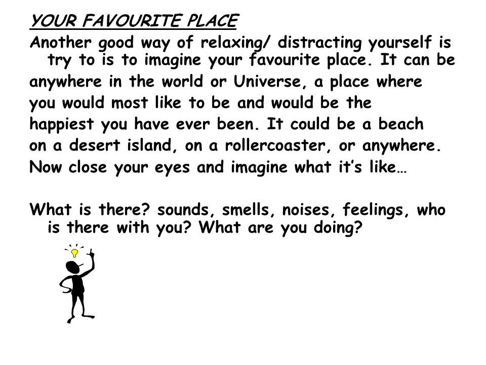 YOUR FAVOURITE PLACE Another good way of relaxing/ distracting yourself is try to is to imagine your favourite place. It can be.