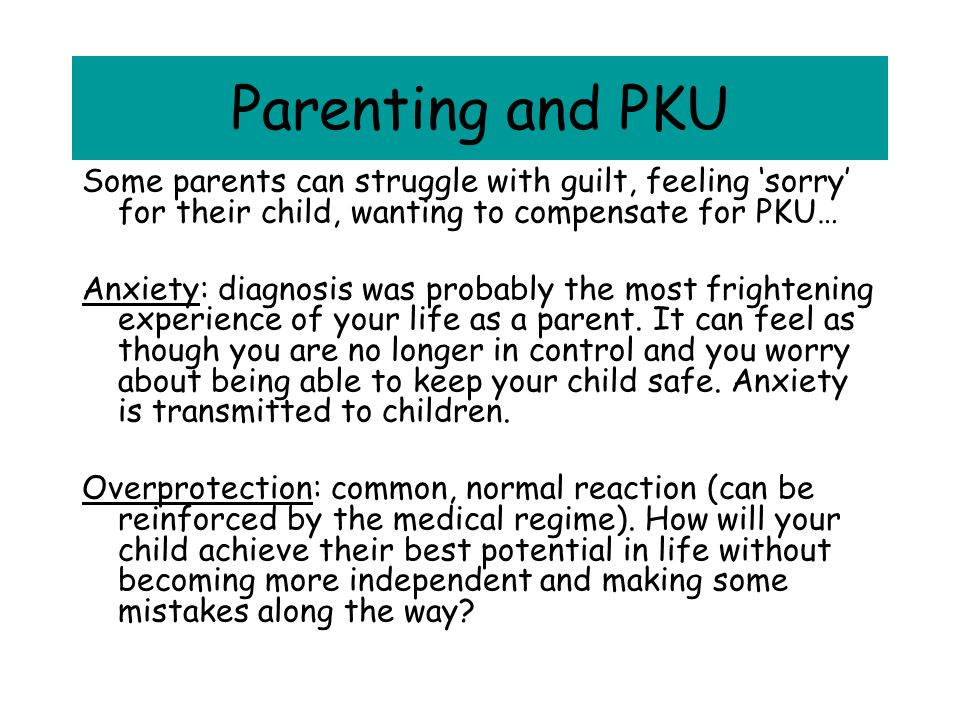 Parenting and PKU Some parents can struggle with guilt, feeling 'sorry' for their child, wanting to compensate for PKU…
