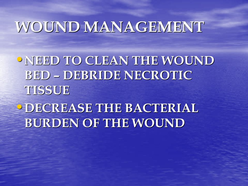 WOUND MANAGEMENT NEED TO CLEAN THE WOUND BED – DEBRIDE NECROTIC TISSUE