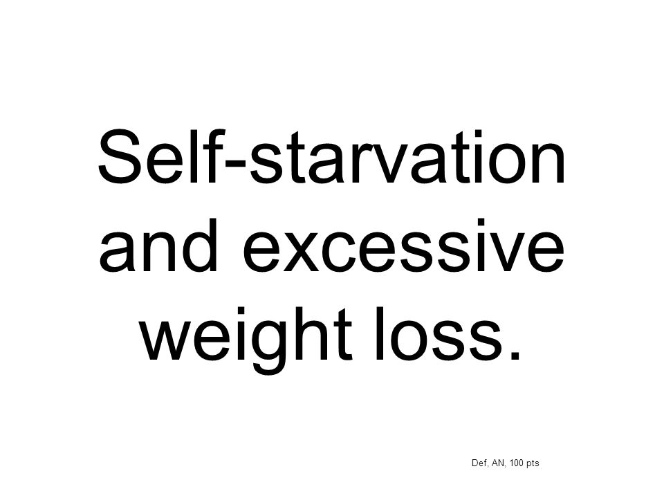 Self-starvation and excessive weight loss.