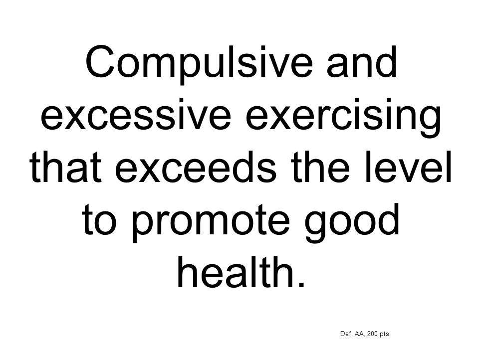 Compulsive and excessive exercising that exceeds the level to promote good health.