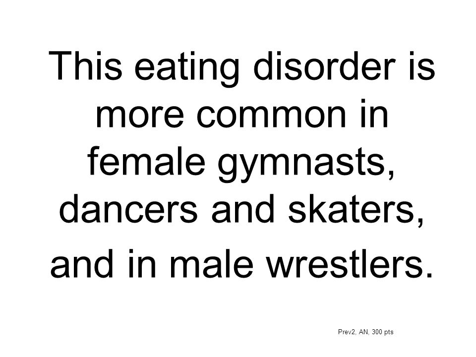 This eating disorder is more common in female gymnasts, dancers and skaters, and in male wrestlers.