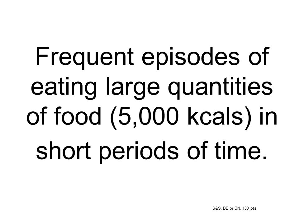 Frequent episodes of eating large quantities of food (5,000 kcals) in short periods of time.