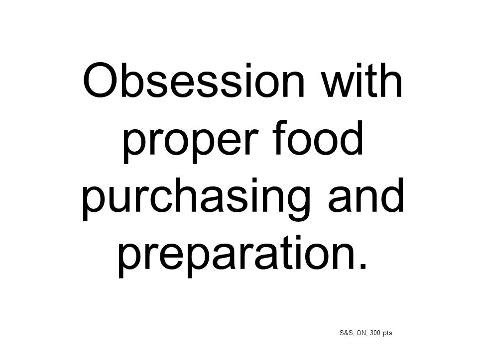 Obsession with proper food purchasing and preparation.