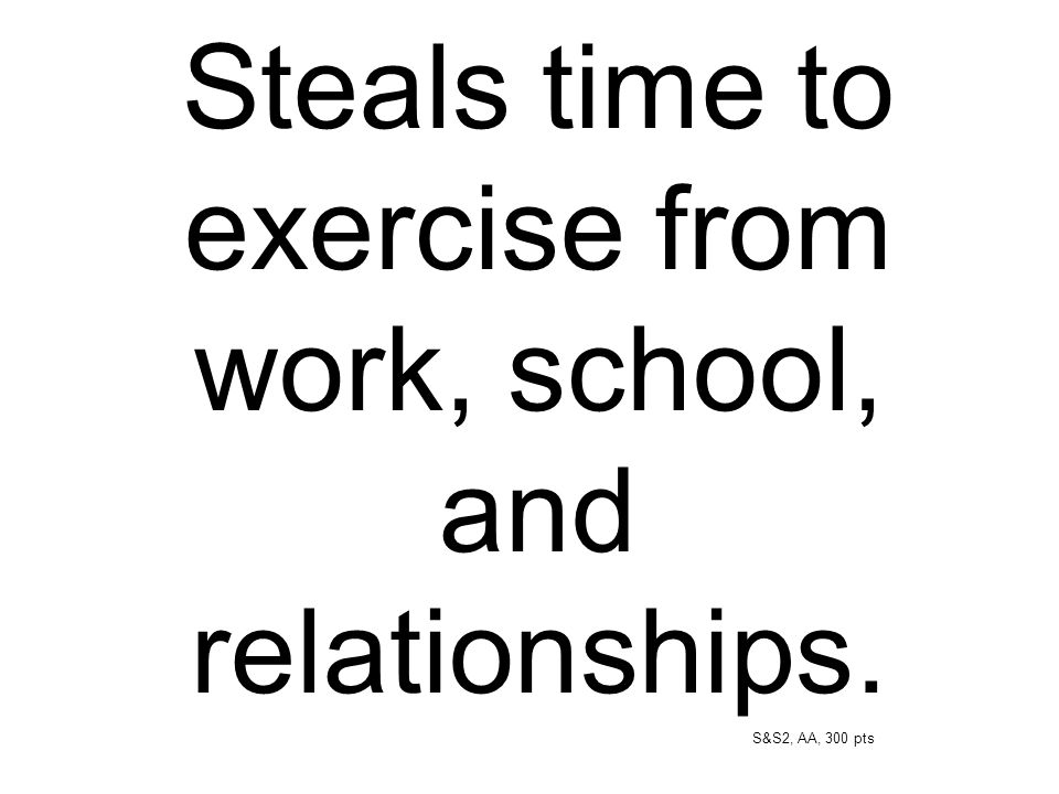 Steals time to exercise from work, school, and relationships.