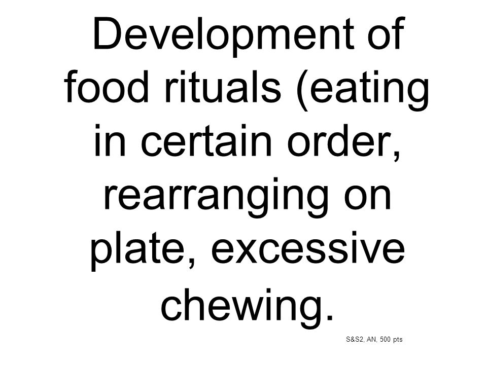 Development of food rituals (eating in certain order, rearranging on plate, excessive chewing.