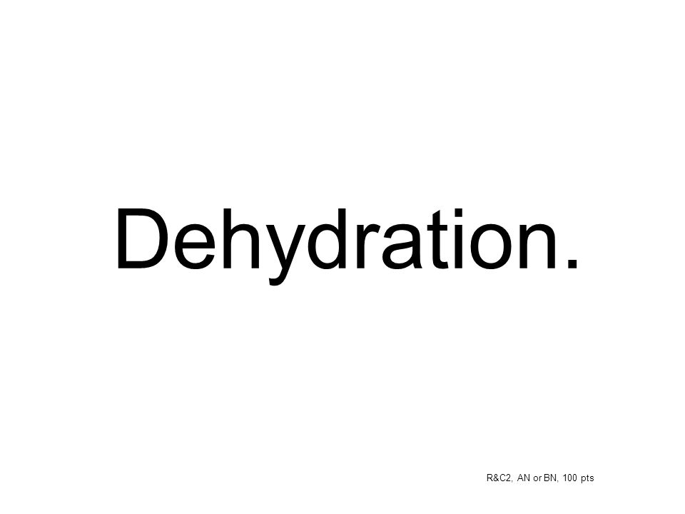 Dehydration. R&C2, AN or BN, 100 pts