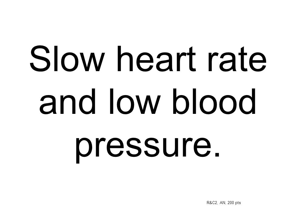Slow heart rate and low blood pressure.