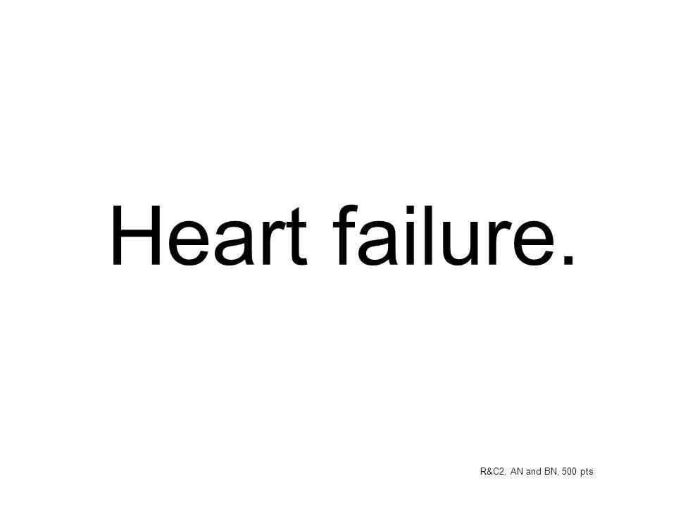 Heart failure. R&C2, AN and BN, 500 pts