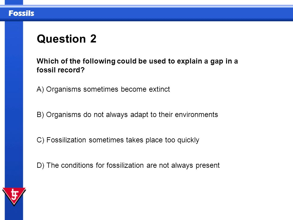 Question 2. Which of the following could be used to explain a gap in a fossil record A) Organisms sometimes become extinct.