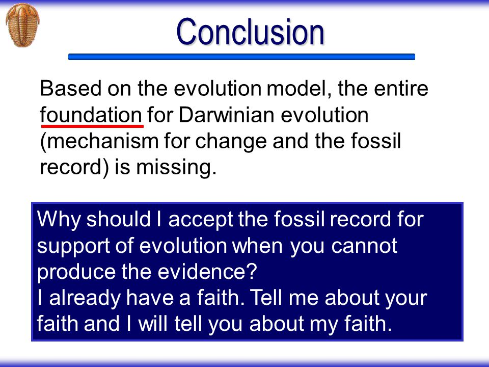 Conclusion Based on the evolution model, the entire foundation for Darwinian evolution (mechanism for change and the fossil record) is missing.