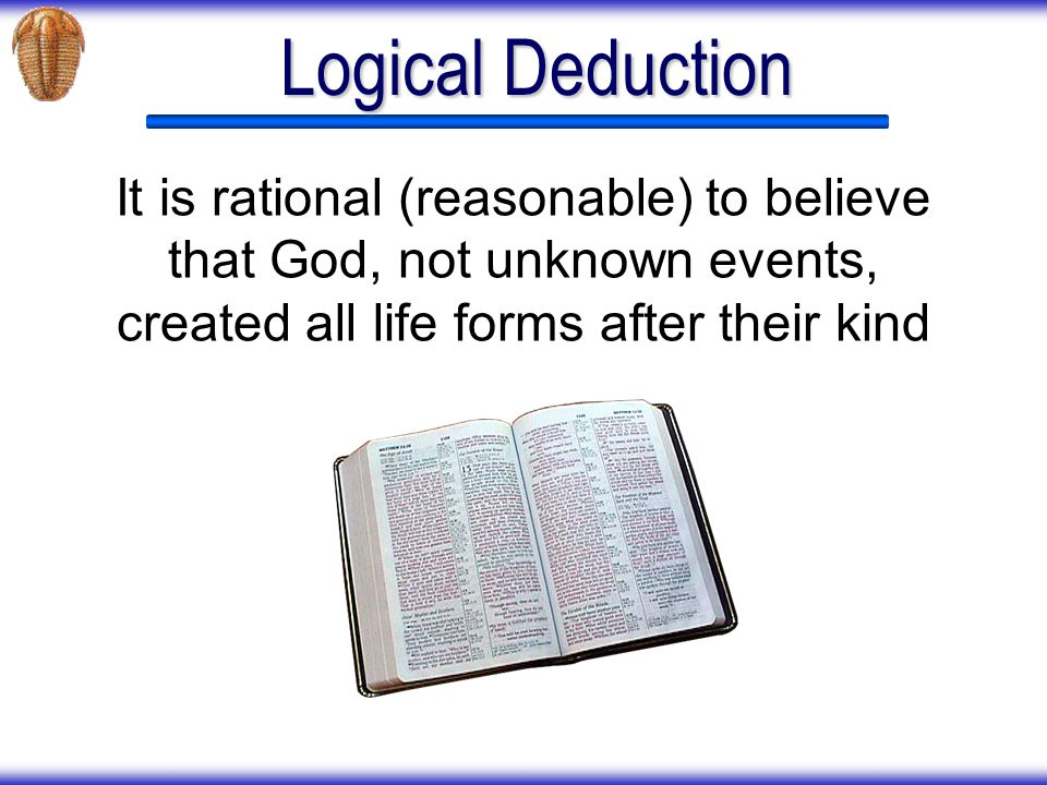 Logical Deduction It is rational (reasonable) to believe that God, not unknown events, created all life forms after their kind.