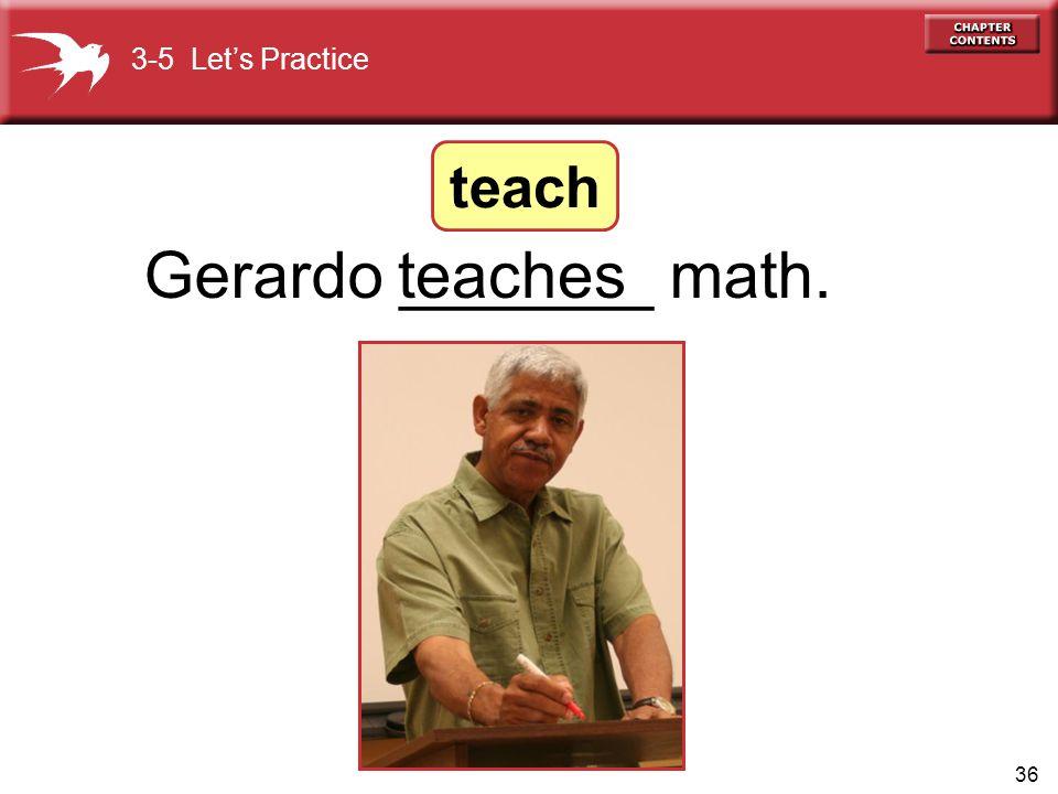3-5 Let's Practice teach Gerardo _______ math. teaches