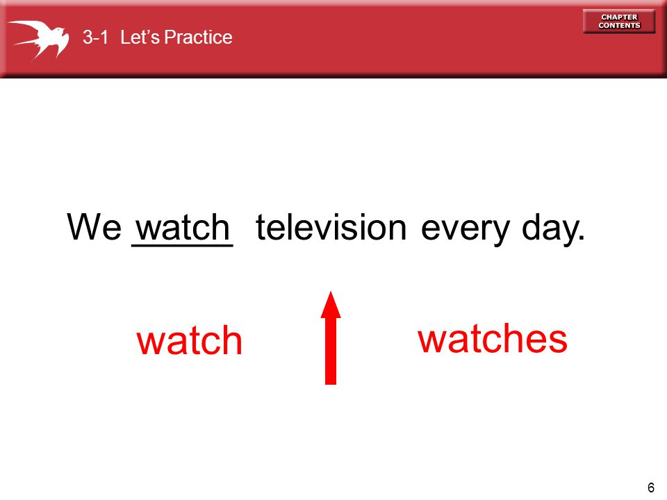 3-1 Let's Practice We _____ television every day. watch watch watches