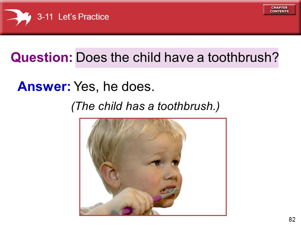 (The child has a toothbrush.) Does the child have a toothbrush