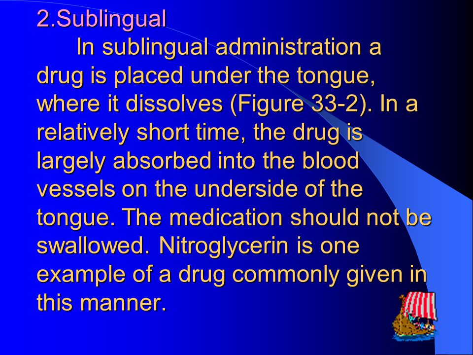 2.Sublingual In sublingual administration a drug is placed under the tongue, where it dissolves (Figure 33-2).