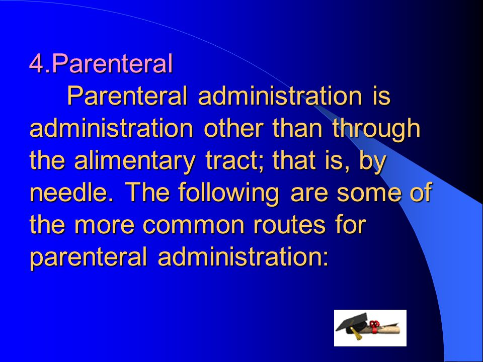 4.Parenteral Parenteral administration is administration other than through the alimentary tract; that is, by needle.