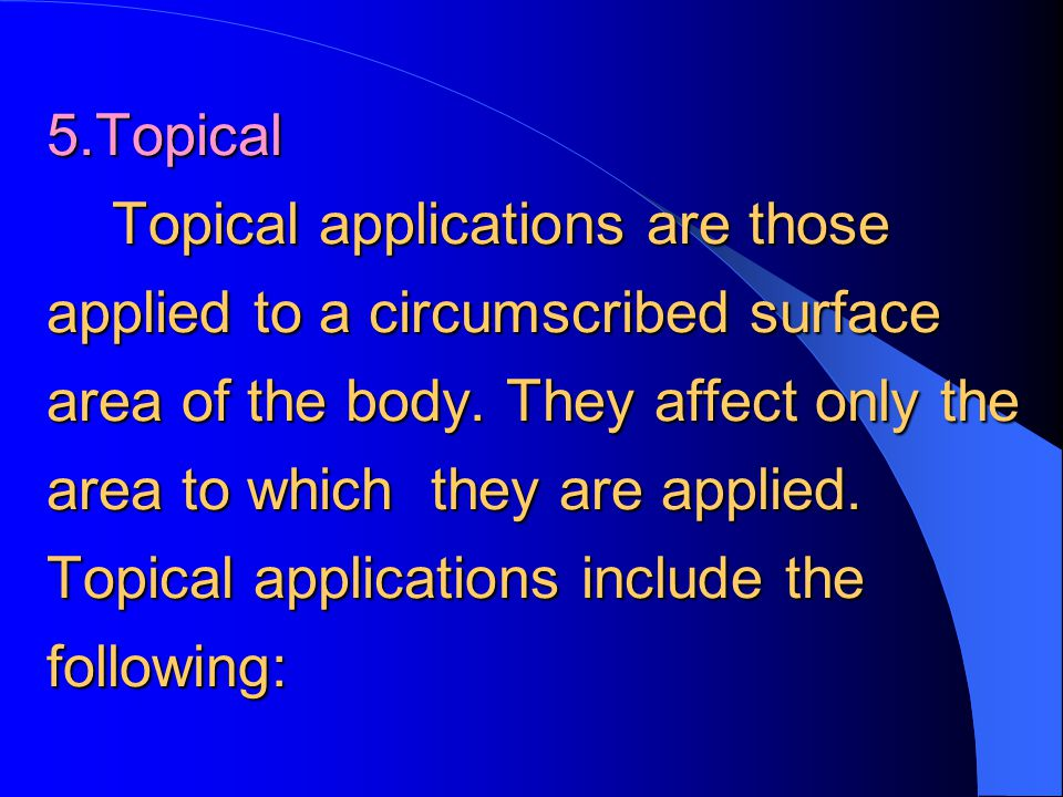 5.Topical Topical applications are those applied to a circumscribed surface area of the body.