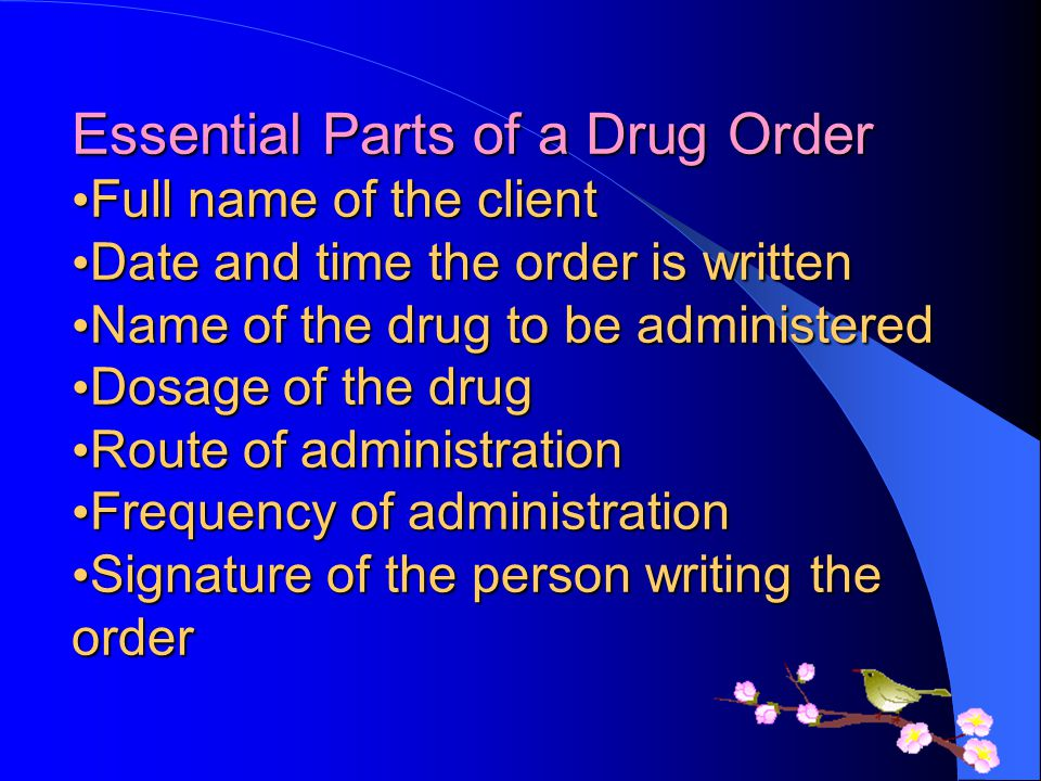Essential Parts of a Drug Order •Full name of the client •Date and time the order is written •Name of the drug to be administered •Dosage of the drug •Route of administration •Frequency of administration •Signature of the person writing the order