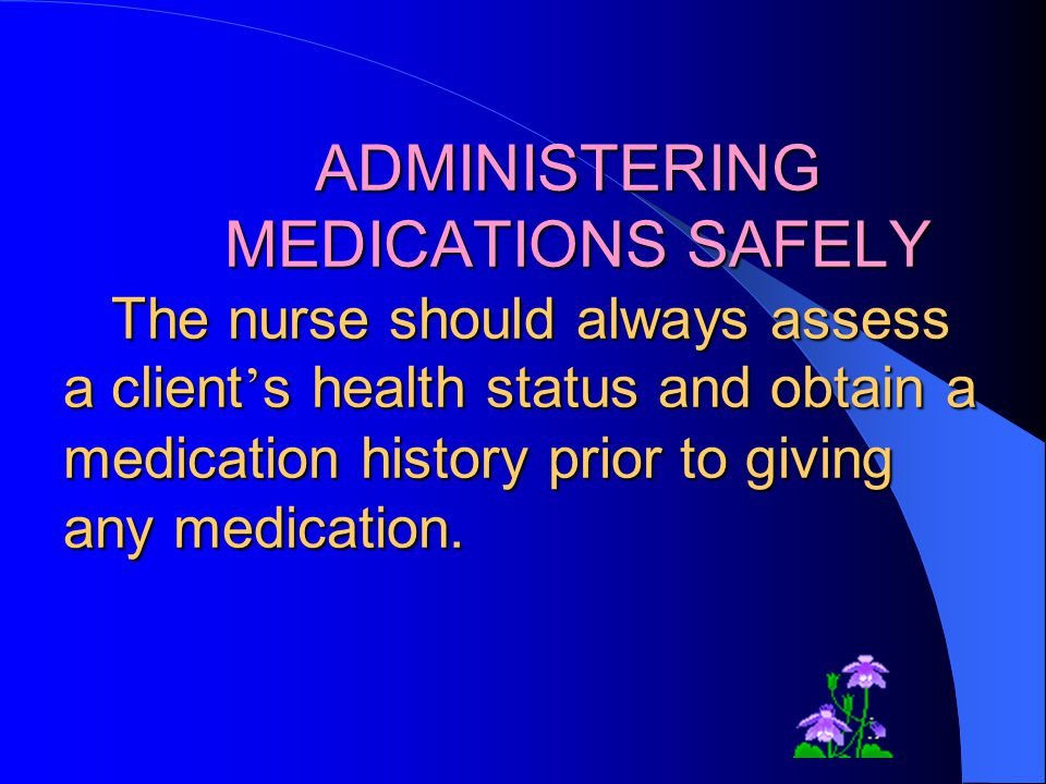 ADMINISTERING MEDICATIONS SAFELY The nurse should always assess a client's health status and obtain a medication history prior to giving any medication.