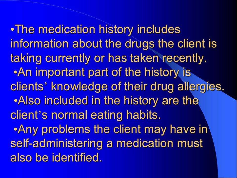 •The medication history includes information about the drugs the client is taking currently or has taken recently.