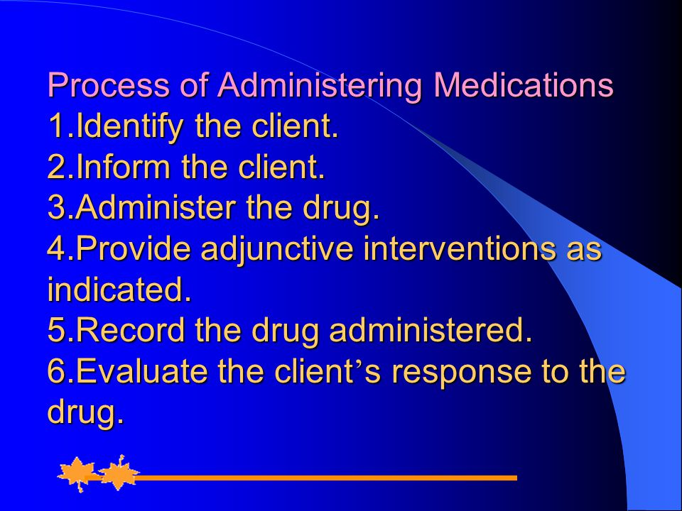 Process of Administering Medications 1. Identify the client. 2