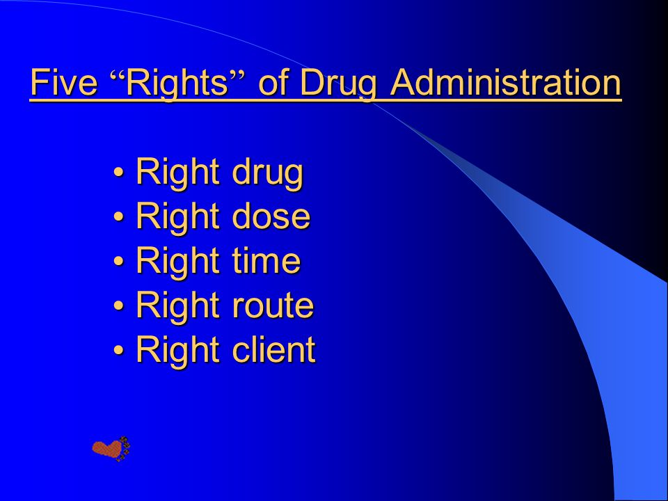 Five Rights of Drug Administration • Right drug • Right dose • Right time • Right route • Right client