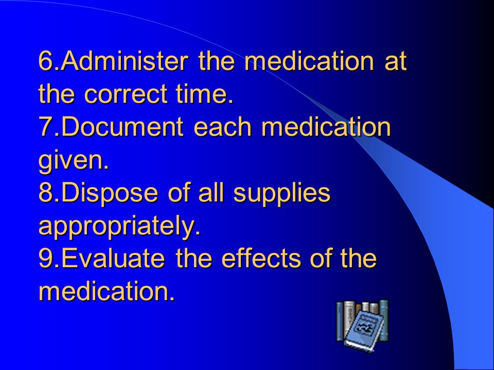 6. Administer the medication at the correct time. 7