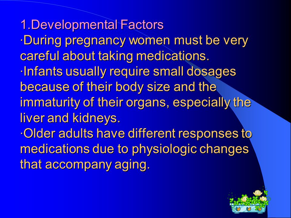 1.Developmental Factors ·During pregnancy women must be very careful about taking medications.