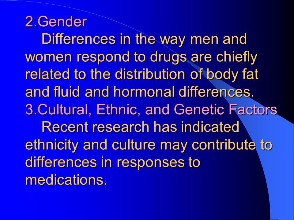2.Gender Differences in the way men and women respond to drugs are chiefly related to the distribution of body fat and fluid and hormonal differences.