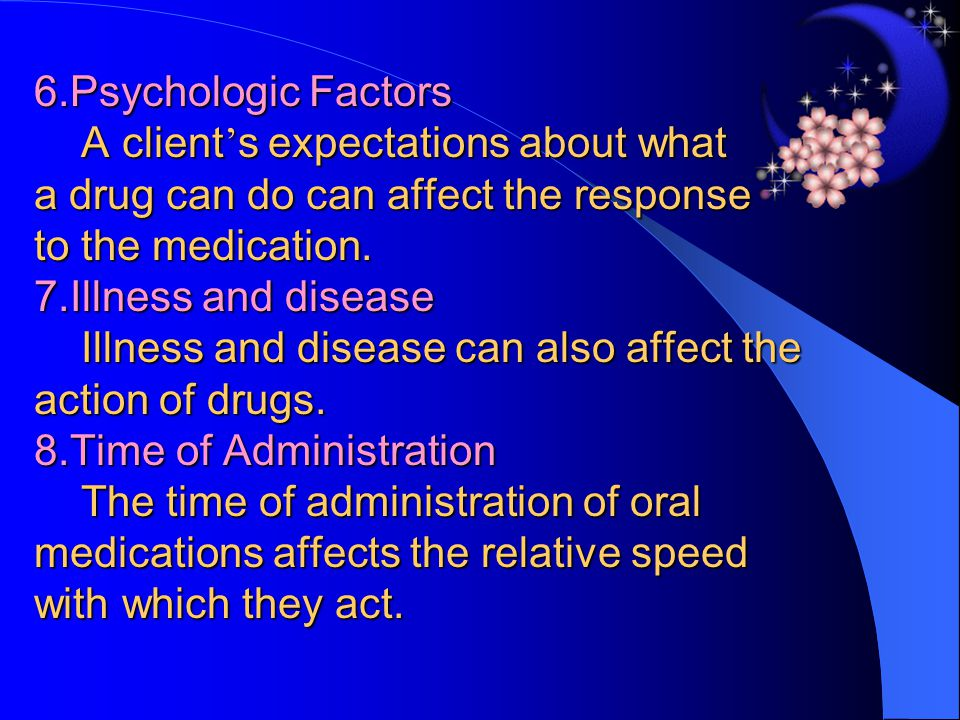 6.Psychologic Factors A client's expectations about what a drug can do can affect the response to the medication.