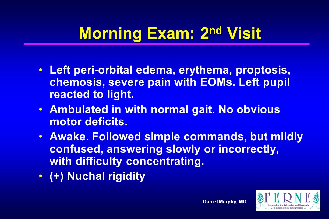 Morning Exam: 2nd Visit Left peri-orbital edema, erythema, proptosis, chemosis, severe pain with EOMs. Left pupil reacted to light.