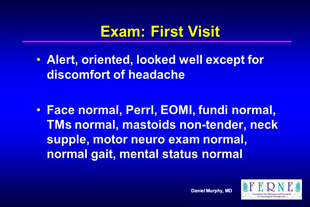 Exam: First Visit Alert, oriented, looked well except for discomfort of headache.