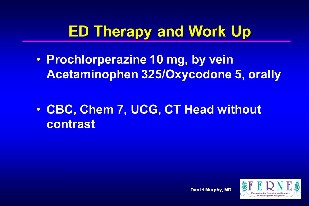 ED Therapy and Work Up Prochlorperazine 10 mg, by vein Acetaminophen 325/Oxycodone 5, orally.