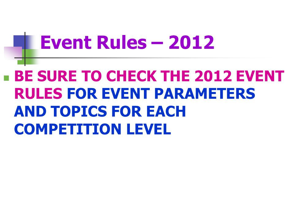 Event Rules – 2012 BE SURE TO CHECK THE 2012 EVENT RULES FOR EVENT PARAMETERS AND TOPICS FOR EACH COMPETITION LEVEL.