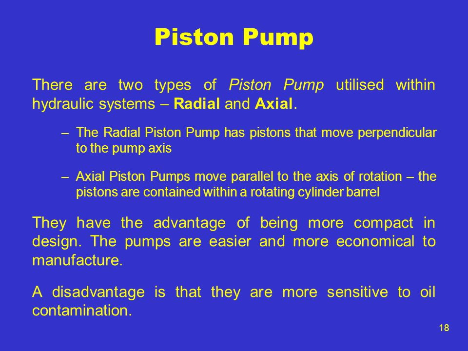 Piston Pump There are two types of Piston Pump utilised within hydraulic systems – Radial and Axial.